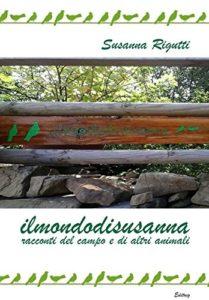 Il primo libro di Susanna Rigutti: Ilmondodisusanna - racconti del campo e di altri animali